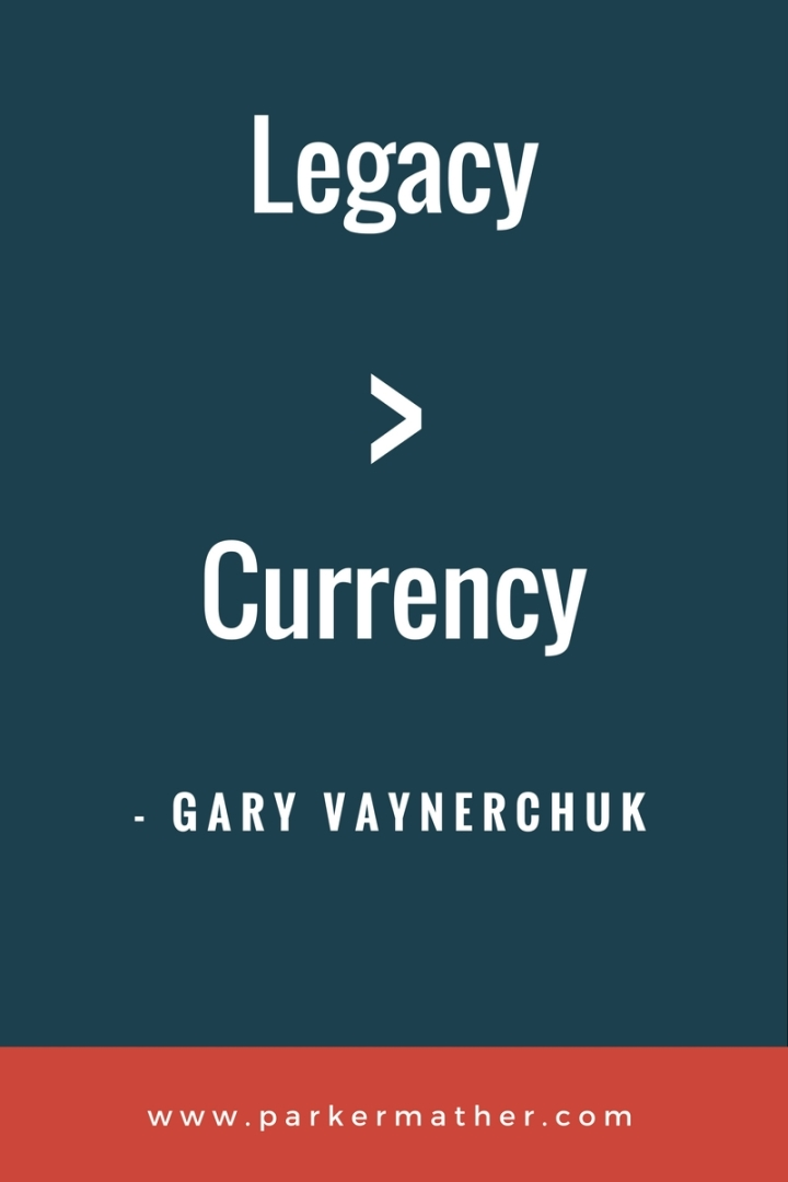 Legacy vs Currency Gary Vaynerchuk quote ParkerMather
